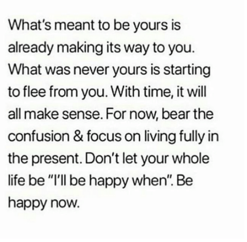 """Life, Memes, and Bear: What's meant to be yours is  already making its way to you.  What was never yours is starting  to flee from you. With time, it will  all make sense. For now, bear the  confusion & focus on living fully in  the present. Don't let your whole  life be """"I'll be happy when. Be  happy now."""