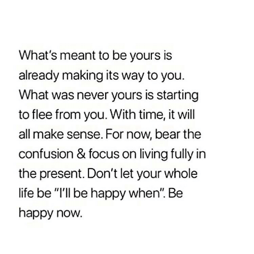 "Life, Bear, and Focus: What's meant to be yours is  already making its way to you.  What was never yours is starting  to flee from you. With time, it will  all make sense. For now, bear the  confusion & focus on living fully in  the present. Don't let your whole  life be ""I'll be happy when"". Be  happy now."