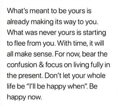"""For Now: What's meant to be yours is  already making its way to you.  What was never yours is starting  to flee from you. With time, it will  all make sense. For now, bear the  confusion & focus on living fully in  the present. Don't let your whole  life be """"I'll be happy when"""". Be  happy now."""