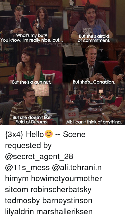 secret agent: What's my but?  You know, I'm really nice, but..  But she's afraid  of commitment.  howimetyourmotherthefanpage  But she's a gun nut.  But she's...Canadian  But she doesn't like  Field of Dreams,  All: I can't think of anything. {3x4} Hello😊 -- Scene requested by @secret_agent_28 @11s_mess @ali.tehrani.n himym howimetyourmother sitcom robinscherbatsky tedmosby barneystinson lilyaldrin marshalleriksen