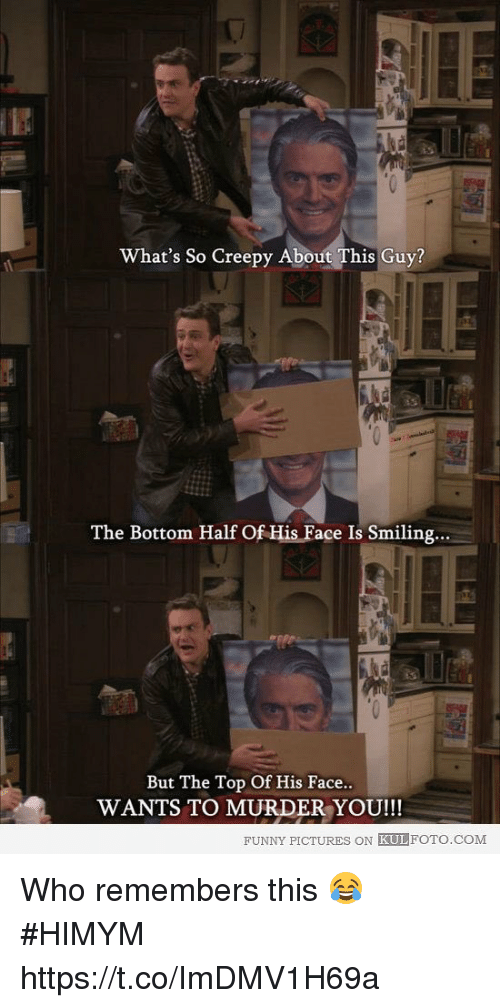 you funny: What's So Creepy About This Guy?  The Bottom Half Of His Face Is Smiling...  But The Top Of His Face  WANTS TO MURDER YOU!!!  FUNNY PICTURES ON KULFOTO.COM Who remembers this 😂 #HIMYM https://t.co/ImDMV1H69a