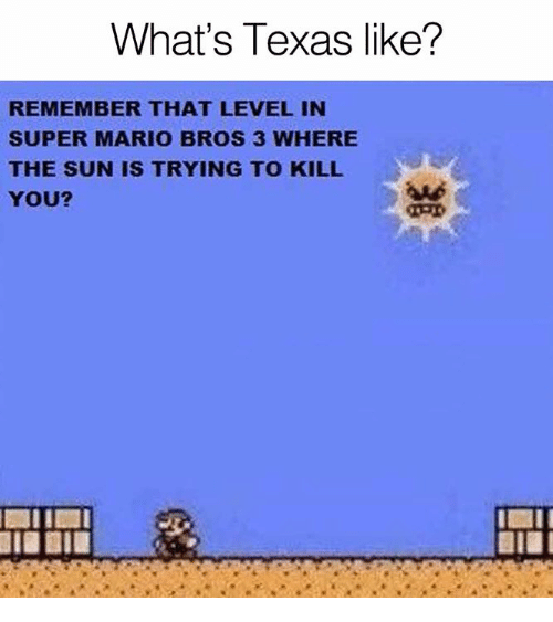 Super Mario Bros: What's Texas like?  REMEMBER THAT LEVEL IN  SUPER MARIO BROS 3 WHERE  THE SUN IS TRYING TO KILL  YOU?  aud