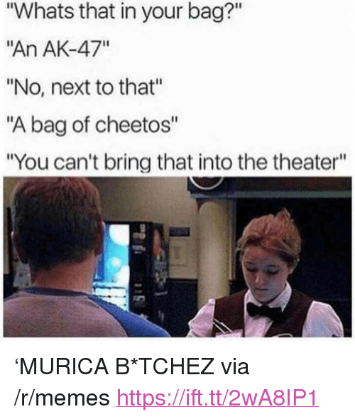 """Ak-47: """"Whats that in your bag?""""  """"An AK-47""""  """"No, next to that""""  """"A bag of cheetos""""  """"You can't bring that into the theater"""" <p>&lsquo;MURICA B*TCHEZ via /r/memes <a href=""""https://ift.tt/2wA8IP1"""">https://ift.tt/2wA8IP1</a></p>"""