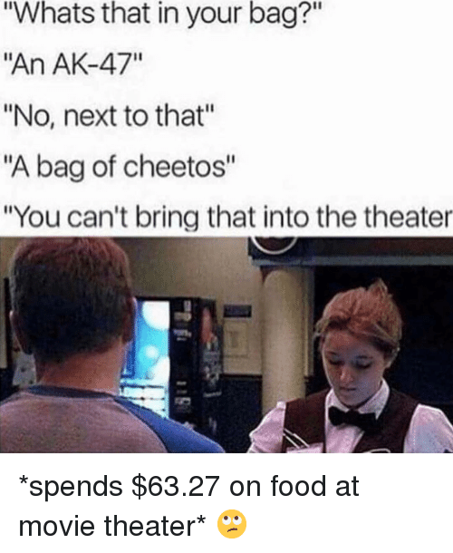 """Ak-47: Whats that in your bag?""""  """"An AK-47""""  """"No, next to that""""  """"A bag of cheetos""""  """"You can't bring that into the theater *spends $63.27 on food at movie theater* 🙄"""