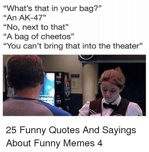 """Ak-47: """"What's that in your bag?""""  """"An AK-47""""  """"No, next to that""""  """"A bag of cheetos""""  """"You can't bring that into the theater""""  03  CE  93 25 Funny Quotes And Sayings About Funny Memes 4"""