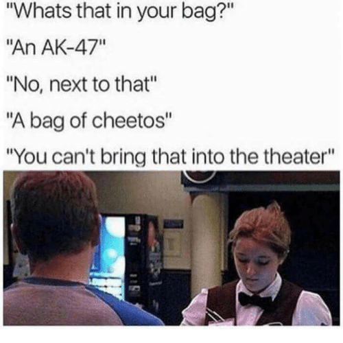 """Ak-47: """"Whats that in your bag?""""  """"An AK-47""""  """"No, next to that""""  """"A bag of cheetos""""  """"You can't bring that into the theater"""""""