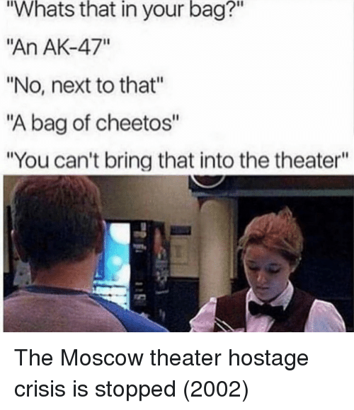 """hostage: Whats  that  in  your  bag?""""  """"An AK-47""""  """"No, next to that""""  """"A bag of cheetos""""  """"You can't bring that into the theater""""  2 The Moscow theater hostage crisis is stopped (2002)"""