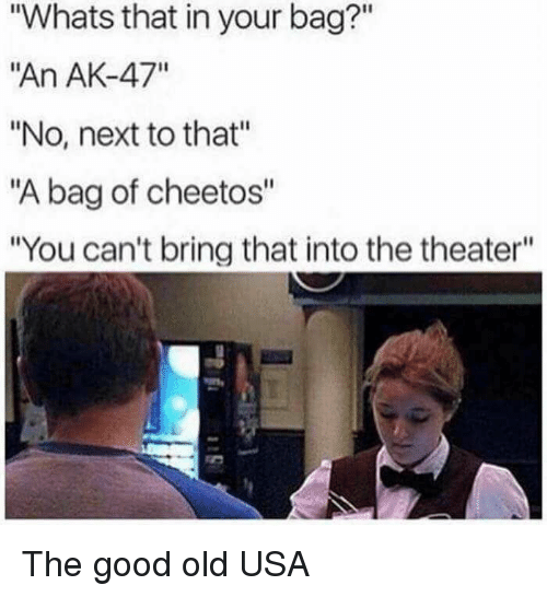 """Ak-47: """"Whats that in your bag?""""  """"An AK-47""""  """"No, next to that""""  """"A bag of cheetos""""  """"You can't bring that into the theater"""" The good old USA"""