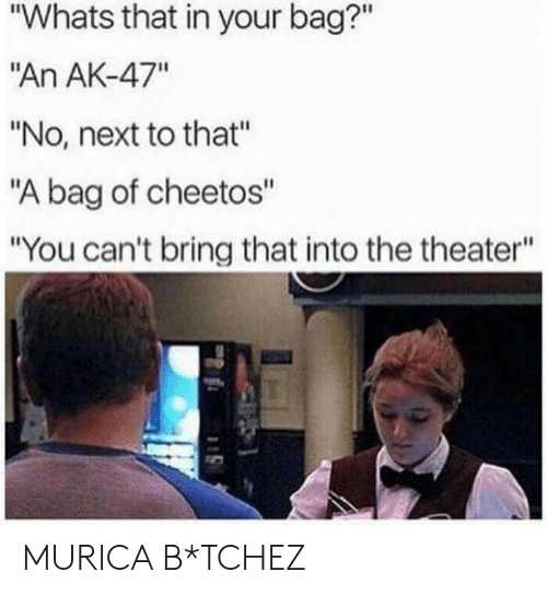 """Ak-47: """"Whats that in your bag?""""  """"An AK-47""""  """"No, next to that""""  """"A bag of cheetos""""  """"You can't bring that into the theater"""" MURICA B*TCHEZ"""