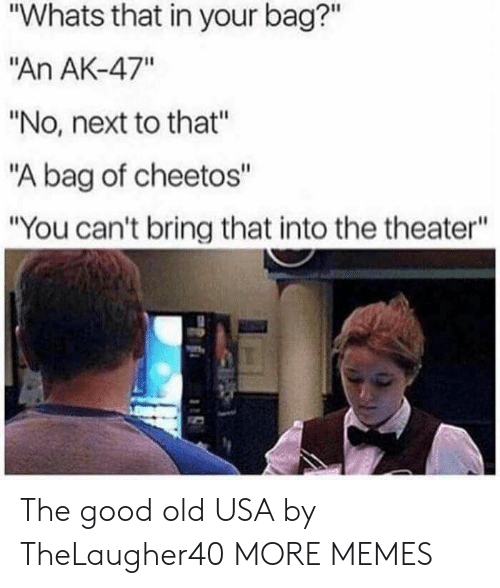 """Ak-47: """"Whats that in your bag?""""  """"An AK-47""""  """"No, next to that""""  """"A bag of cheetos""""  """"You can't bring that into the theater"""" The good old USA by TheLaugher40 MORE MEMES"""
