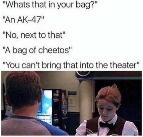"""Cheetos: """"Whats that in your bag?""""  """"An AK-47""""  """"No, next to that""""  """"A bag of cheetos""""  """"You can't bring that into the theater"""""""
