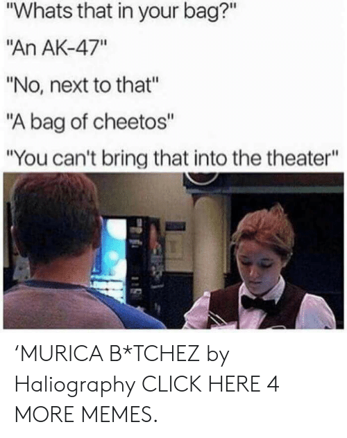 """Ak-47: """"Whats that in your bag?""""  """"An AK-47""""  """"No, next to that""""  """"A bag of cheetos""""  """"You can't bring that into the theater"""" 'MURICA B*TCHEZ by Haliography CLICK HERE 4 MORE MEMES."""