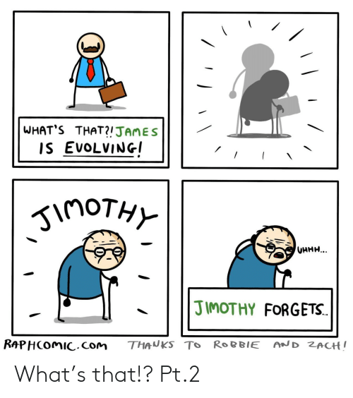 Uhhh: WHAT'S THAT?!JAMES  IS EVOLVING  inoTHY  UHHH...  JIMOTHY FORGETS.  RAPHCOMIC.com  AND ZACH!  THANKS TO ROBBIE What's that!? Pt.2