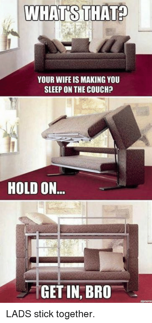 Stick Together: WHATS THAT  YOUR WIFE IS MAKING YOU  SLEEP ON THE COUCH?  HOLD ON  GET IN, BRO LADS stick together.