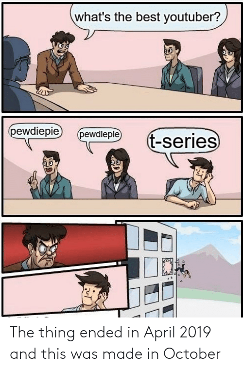 the thing: what's the best youtuber?  pewdiepie  (pewdiepie  t-series The thing ended in April 2019 and this was made in October