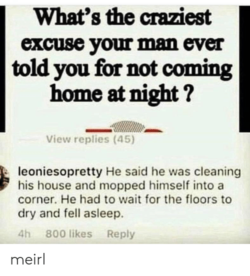 your man: What's the craziest  excuse your man ever  told you for not coming  home at night?  View replies (45)  leoniesopretty He said he was cleaning  his house and mopped himself into a  corner. He had to wait for the floors to  dry and fell asleep.  4h 800 likes Reply meirl