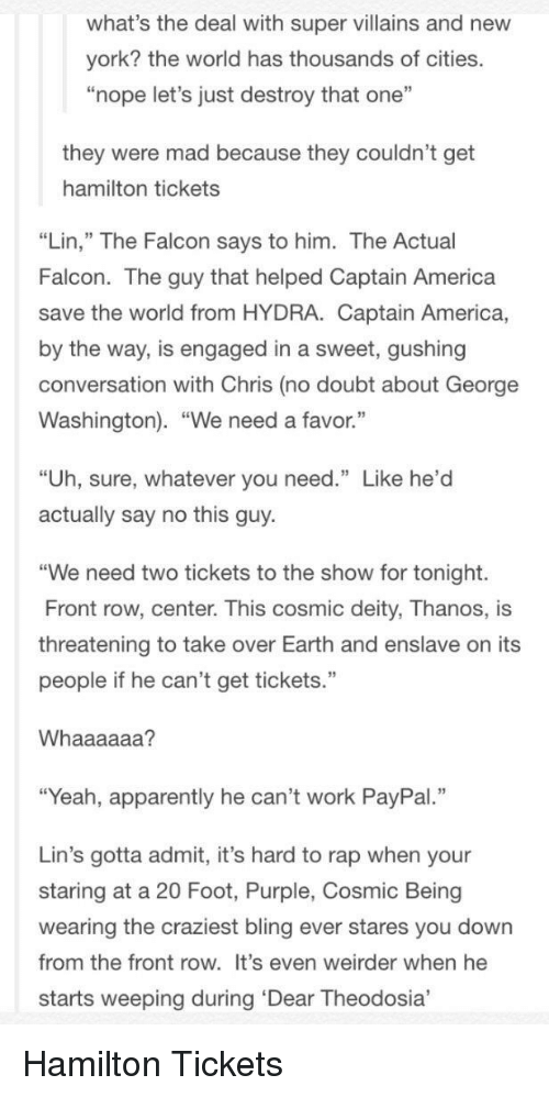 """America, Apparently, and Bling: what's the deal with super villains and new  york? the world has thousands of cities.  """"nope let's just destroy that one""""  they were mad because they couldn't get  hamilton tickets  """"Lin,"""" The Falcon says to him. The Actual  Falcon. The guy that helped Captain America  save the world from HYDRA. Captain America,  by the way, is engaged in a sweet, gushing  conversation with Chris (no doubt about George  Washington). """"We need a favor.""""  """"Uh, sure, whatever you need."""" Like he'd  actually say no this guy.  """"We need two tickets to the show for tonight.  Front row, center. This cosmic deity, Thanos, is  threatening to take over Earth and enslave on its  people if he can't get tickets.""""  Whaaaaaa?  """"Yeah, apparently he can't work PayPal.""""  Lin's gotta admit, it's hard to rap when your  staring at a 20 Foot, Purple, Cosmic Being  wearing the craziest bling ever stares you down  from the front row. It's even weirder when he  starts weeping during 'Dear Theodosia,"""