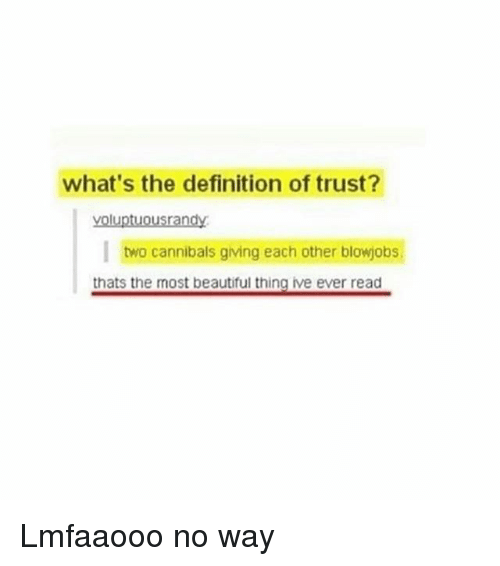 the most beautiful thing ive ever: what's the definition of trust?  yoluptuousrandy  I two cannibals giving each other blowjobs  thats the most beautiful thing ive ever read Lmfaaooo no way