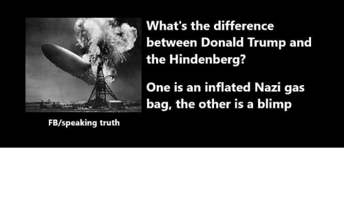Donald Trump, Memes, and Trump: What's the difference  between Donald Trump and  the Hindenberg?  One is an inflated Nazi gas  bag, the other is a blimp  FB/speaking truth