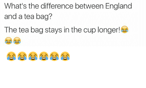 tea bagging: What's the difference between England  and a tea bag?  The tea bag stays in the cup longer! 😂😂😂😂😂😂