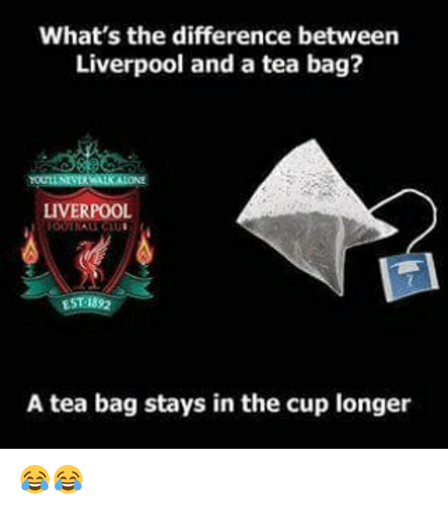 tea bagging: What's the difference between  Liverpool and a tea bag?  LIVERPOOL  EST 182  A tea bag stays in the cup longer 😂😂