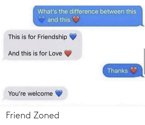Friend Zoned: What's the difference between this  and this  This is for Friendship  And this is for Love  Thanks  You're welcome Friend Zoned