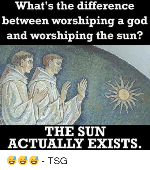 tsg: What's the difference  between worshiping a god  and worshiping the sun?  THE SUN  ACTUALLY EXISTS. 😅😅😅  - TSG