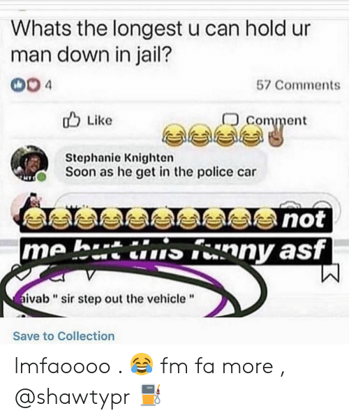 "Jail, Police, and Soon...: Whats the longest u can hold ur  man down in jail?  004  57 Comments  comment  u Like  Stephanie Knighten  Soon as he get in the police car  me h.tinny asf  ivab""sir step out the vehicle""  Save to Collection lmfaoooo . 😂 fm fa more , @shawtypr ⛽"