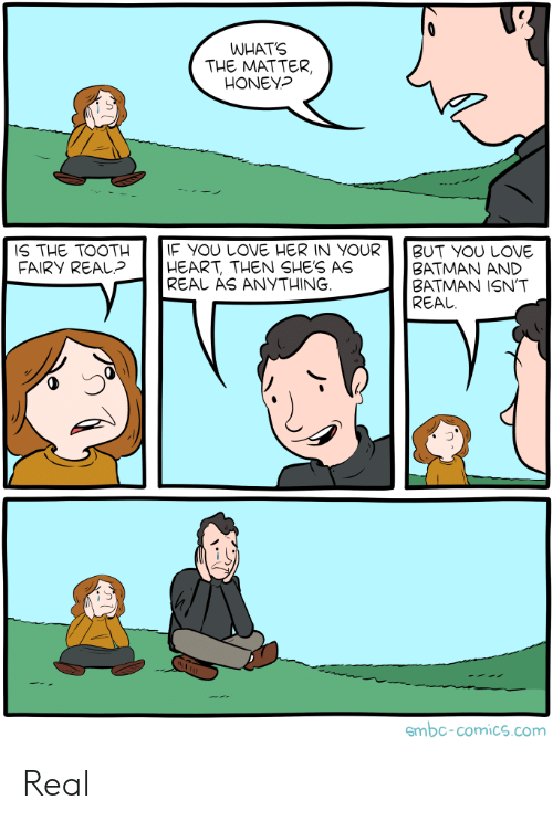 fairy: WHATS  THE MATTER,  HONEY?  IF YOU LOVE HER IN YOUR  HEART, THEN SHE'S AS  REAL AS ANYTHING  IS THE TOOTH  FAIRY REAL?  BUT YOU LOVE  ΒATMAΝ ΑND  BATMAN ISN'T  REAL  smbc-comics.com Real
