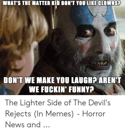 Devil Memes: WHAT'S THE MATTER KID DON'T YOU LIKE CLOWNS?  DON'T WE MAKE YOU LAUGH? AREN'T  WE FUCKIN' FUNNY?  made on imgur