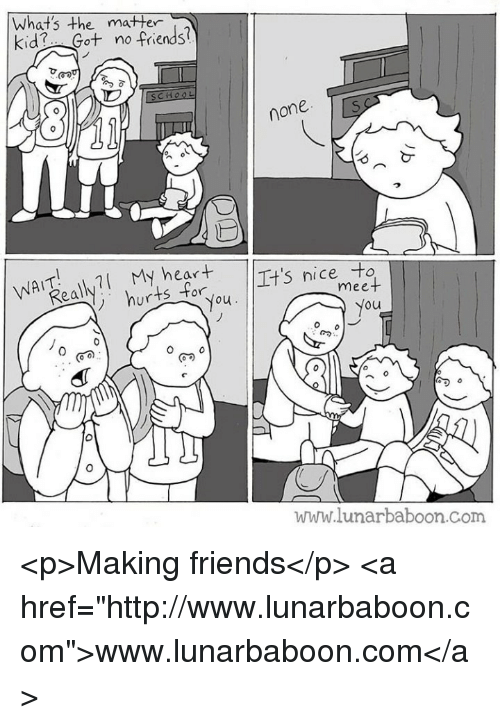 "Friends, Heart, and Http: What's the matter  kid Got no friends?  e mater  none  WATl My heart  nice to  ur  ou  ou  www.lunarbaboon.Com <p>Making friends</p>  <a href=""http://www.lunarbaboon.com"">www.lunarbaboon.com</a>"
