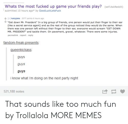 """Dank, Friends, and Memes: Whats the most fucked up game your friends play? (self.AskReddit)  submitted 10 hours ago* by GoodLuckLetsFuck  katyjake 2577 points 6 hours ago  """"Get down Mr. President"""" In a big group of friends, one person would put their finger to their ear  (like a secret service agent) and as the rest of the group noticed they would do the same. When  there was one person left without their finger to their ear, everyone would scream """"GET DOWN  MR. PRSIDENT and tackle them. On pavement, gravel, whatever. There were some injuries.  permalink report reply  gueenkickass  guys  guys  guys  i know what i'm doing on the next party night  521,188 notes That sounds like too much fun by Trollalola MORE MEMES"""