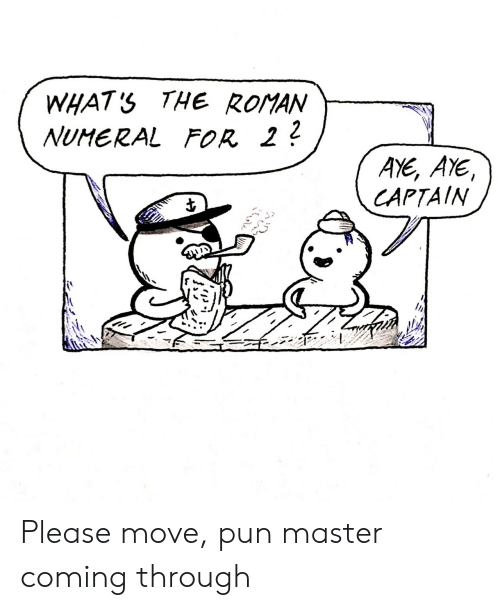 Roman, Move, and Master: WHATS THE RoMAN  NUMERAL FR 22  AYE, AYE  CAPTAIN Please move, pun master coming through