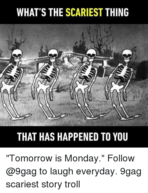 """Trollings: WHAT'S THE SCARIEST THING  THAT HAS HAPPENED TO YOU """"Tomorrow is Monday."""" Follow @9gag to laugh everyday. 9gag scariest story troll"""
