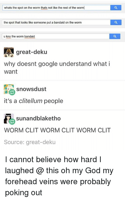 bandaid: whats the spot on the worm thats not like the rest of the worm  the spot that looks like someone put a bandaid on the worm  u kno the worm bandaid  great-deku  why doesnt google understand whati  want  snowsdust  it's a clitellum people  sunandblaketho  WORM CLIT WORM CLIT WORM CLIT  Source: great-deku I cannot believe how hard I laughed @ this oh my God my forehead veins were probably poking out