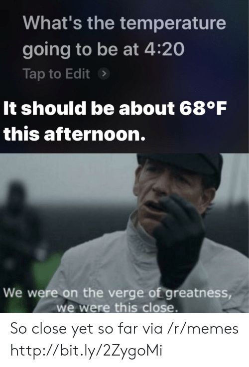 Whats The Temperature: What's the temperature  going to be at 4:20  Tap to Edit>  It should be about 68°F  this afternoon.  We were on the verge of greatness  we were this close. So close yet so far via /r/memes http://bit.ly/2ZygoMi