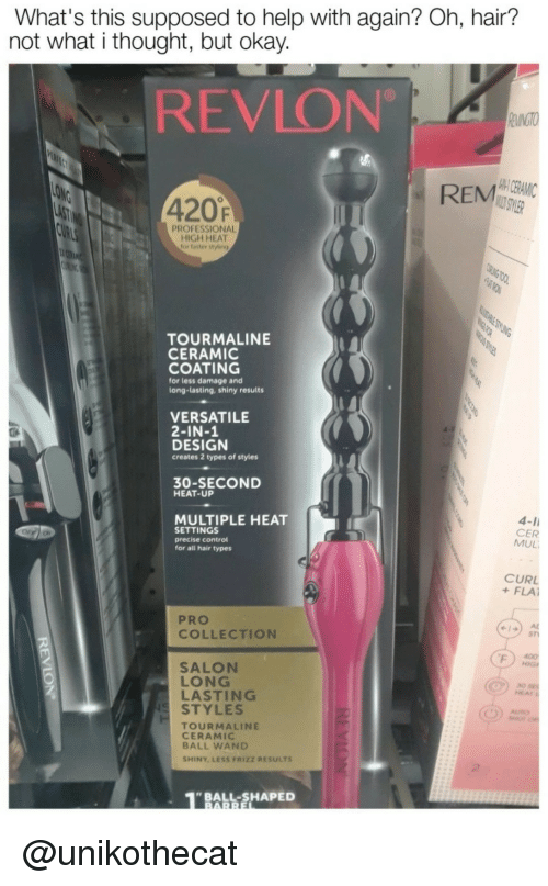 Control, Hair, and Heat: What's this supposed to help with again? Oh, hair?  not what i thought, but okay.  REVLON  420F  REM  PROFESSIONAL  HIGH HEAT  for flaster styling  TOURMALINE  CERAMIC  COATING  for less damage and  long-lasting, shiny results  VERSATILE  2-IN-1  DESIGN  creates 2 types of stylers  30-SECOND  HEAT-UP  MULTIPLE HEAT  SETTINGS  precise control  for all hair types  4-I  CER  MUL  OF o  CURL  + FLAİ  PRO  4) A  COLLECTION  SALON  LASTING  sn  LONG  30  HEAT  STYLES  TOURMALINE  CERAMIC  BALL WAND  SHINY LESS FRIZZ RESULTS  BALL-SHAPED <p>@unikothecat</p>