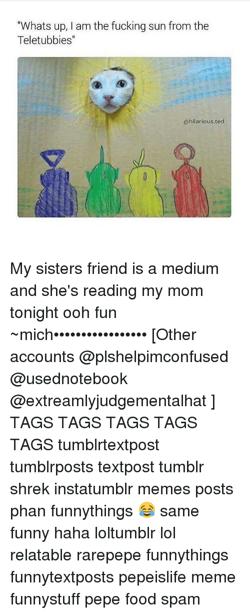 """Relaters: """"Whats up, am the fucking sun from the  Teletubbies  @hilarious. ted My sisters friend is a medium and she's reading my mom tonight ooh fun ~mich••••••••••••••••• [Other accounts @plshelpimconfused @usednotebook @extreamlyjudgementalhat ] TAGS TAGS TAGS TAGS TAGS tumblrtextpost tumblrposts textpost tumblr shrek instatumblr memes posts phan funnythings 😂 same funny haha loltumblr lol relatable rarepepe funnythings funnytextposts pepeislife meme funnystuff pepe food spam"""