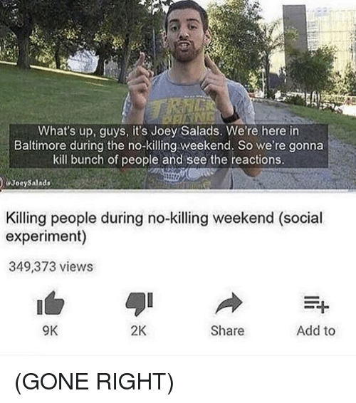 Memes, Baltimore, and 🤖: What's up, guys, it's Joey Salads. We're here in  Baltimore during the no-Kiing weekend. So we re gonna  kill bunch of people and see the reactions.  Joey Salads  Killing people during no-killing weekend (social  experiment)  349,373 views  9K  2K  Share  Add to (GONE RIGHT)