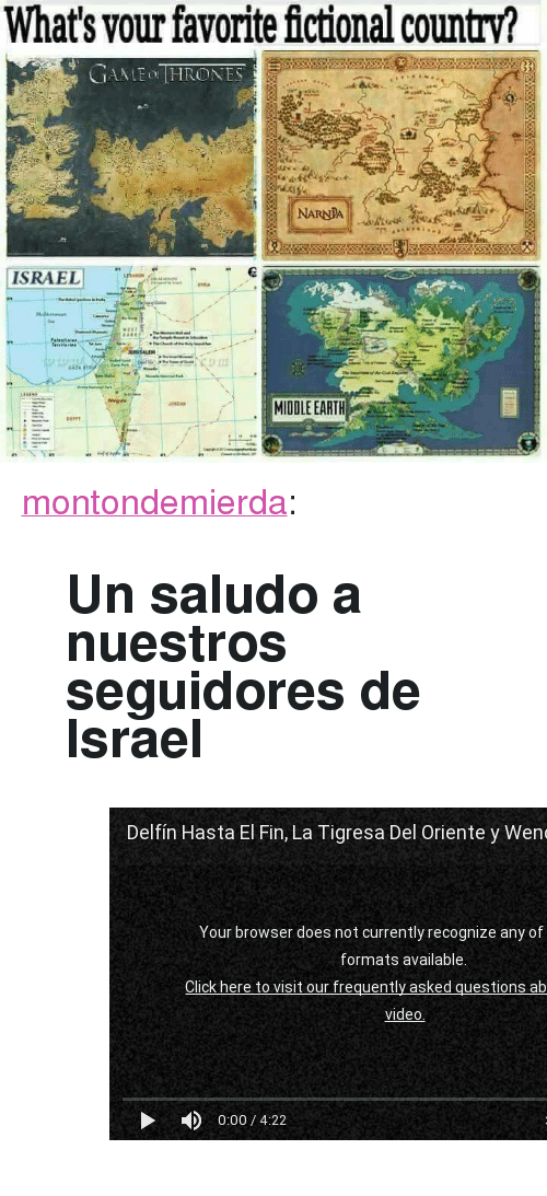 """Tumblr, youtube.com, and Blog: What's vour favorite fictional country?  NARNDA  ISRAELI T-  MIDDLE EARTH <p><a href=""""http://montondemierda.com/post/170980439278/un-saludo-a-nuestros-seguidores-de-israel"""" class=""""tumblr_blog"""">montondemierda</a>:</p><blockquote> <h2>Un saludo a nuestros seguidores de Israel</h2> <figure class=""""tmblr-embed tmblr-full"""" data-provider=""""youtube"""" data-orig-width=""""540"""" data-orig-height=""""304"""" data-url=""""https%3A%2F%2Fwww.youtube.com%2Fwatch%3Fv%3DoN5tZ_X0dSo""""><iframe id=""""youtube_iframe"""" src=""""https://www.youtube.com/embed/oN5tZ_X0dSo?feature=oembed&enablejsapi=1&origin=https://safe.txmblr.com&wmode=opaque"""" allow=""""autoplay; encrypted-media"""" allowfullscreen="""""""" width=""""540"""" height=""""304"""" frameborder=""""0""""></iframe></figure></blockquote>"""
