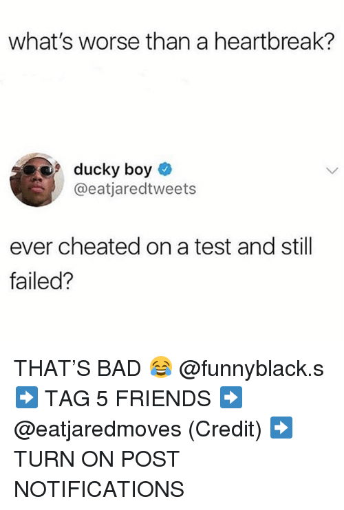 Bad, Friends, and Test: what's worse than a heartbreak?  ducky boy  @eatjaredtweets  ever cheated on a test and still  failed? THAT'S BAD 😂 @funnyblack.s ➡️ TAG 5 FRIENDS ➡️ @eatjaredmoves (Credit) ➡️ TURN ON POST NOTIFICATIONS