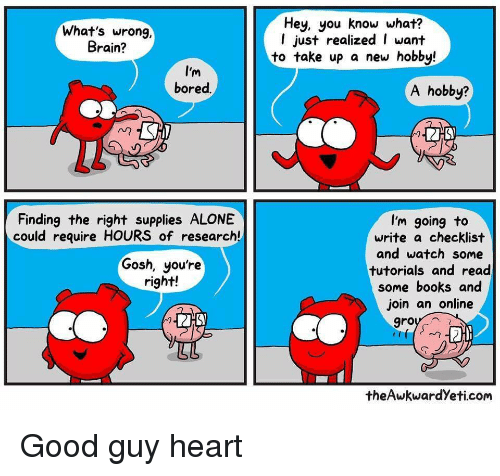 Theawkwardyeti: What's wrong,  Brain?  Hey, you know what?  l just realized I want  to take up a new hobby!  I'm  bored.  A hobby?  Finding the right supplies ALONE  could require HOURS of research!  I'm going to  write a checklist  and watch some  tutorials and read  some books and  join an online  Gosh, you're  right!  theAwkwardYeti.corm <p>Good guy heart</p>