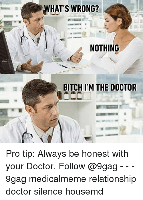 Whats Wrong Nothing: WHAT'S WRONG?  NOTHING  BITCH ITM THE DOCTOR Pro tip: Always be honest with your Doctor. Follow @9gag - - - 9gag medicalmeme relationship doctor silence housemd