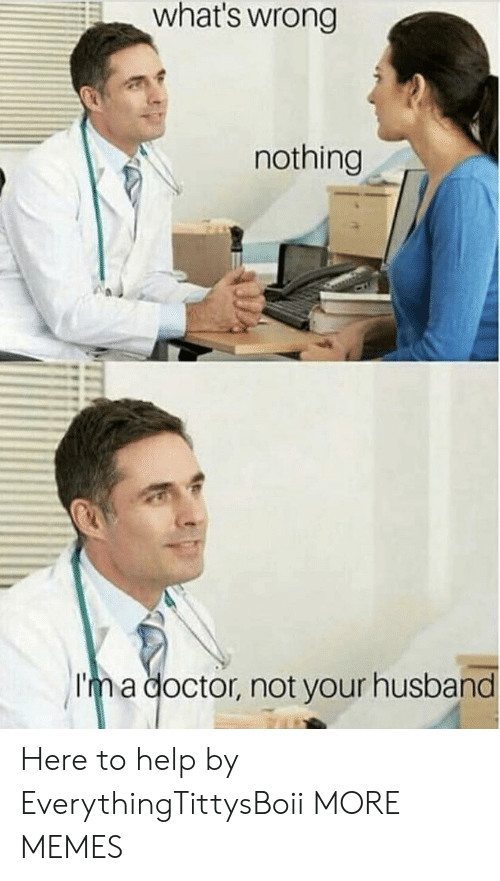 Whats Wrong Nothing: what's wrong  nothing  Im a doctor, not your husband Here to help by EverythingTittysBoii MORE MEMES