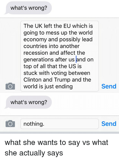 Whats Wrong Nothing: what's wrong?  The UK left the EU which is  going to mess up the world  economy and possibly lead  countries into another  recession and affect the  generations after us and on  top of all that the US is  stuck with voting between  Clinton and Trump and the  world is just ending  Send   what's wrong?  nothing  Send what she wants to say vs what she actually says