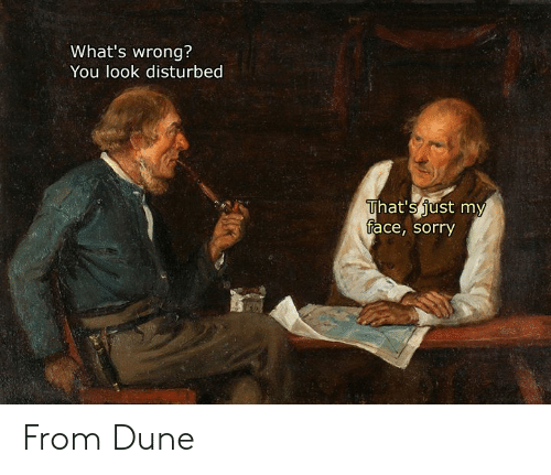 Sorry, Classical Art, and Dune: What's wrong?  You look disturbed  That's just my  face, sorry From Dune