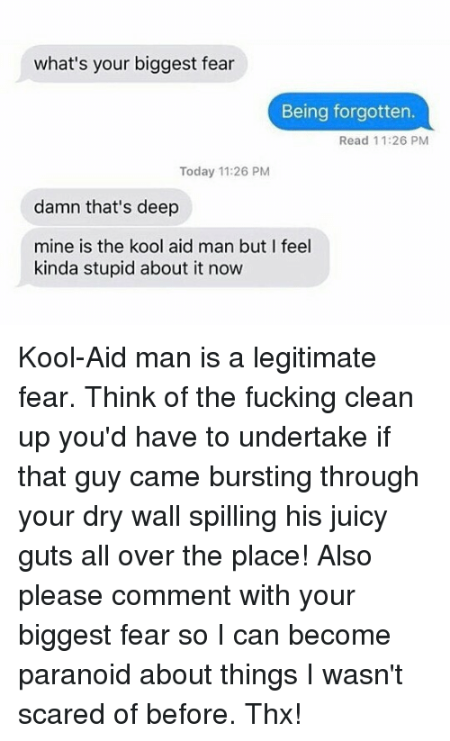 Man Buts: what's your biggest fear  Being forgotten.  Read 11:26 PM  Today 11:26 PM  damn that's deep  mine is the kool aid man but I feel  kinda stupid about it now Kool-Aid man is a legitimate fear. Think of the fucking clean up you'd have to undertake if that guy came bursting through your dry wall spilling his juicy guts all over the place! Also please comment with your biggest fear so I can become paranoid about things I wasn't scared of before. Thx!