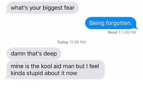 Man Buts: what's your biggest fear  Being forgotten.  Read 11:26 PM  Today 11:26 PM  damn that's deep  mine is the kool aid man but I feel  kinda stupid about it now