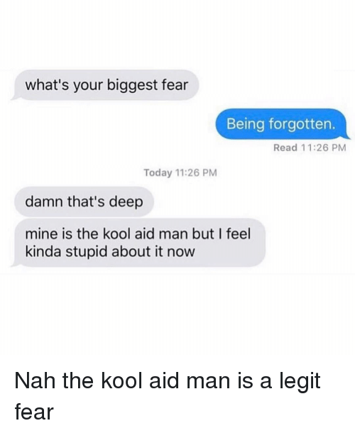 Kool Aid: what's your biggest fear  Being forgotten.  Read 11:26 PM  Today 11:26 PM  damn that's deep  mine is the kool aid man but I feel  kinda stupid about it now Nah the kool aid man is a legit fear