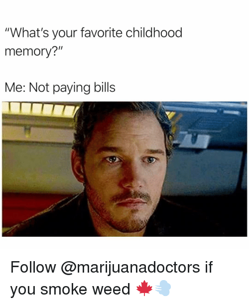 "Funny, Weed, and Bills: ""What's your favorite childhood  memory?""  Me: Not paying bills Follow @marijuanadoctors if you smoke weed 🍁💨"